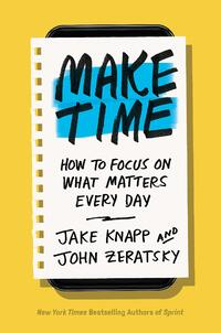 Make Time- How to Focus on What Matters Every Day by Jake Knapp and John Zeratsky